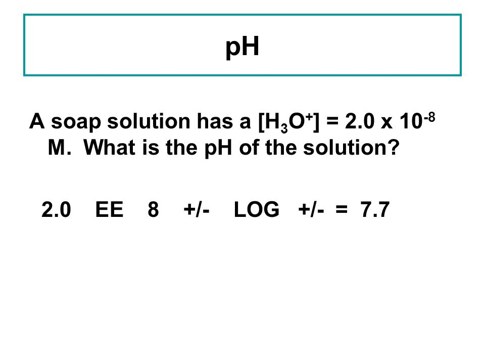 pH A soap solution has a [H3O+] = 2.0 x 10-8 M. What is the pH of the solution.